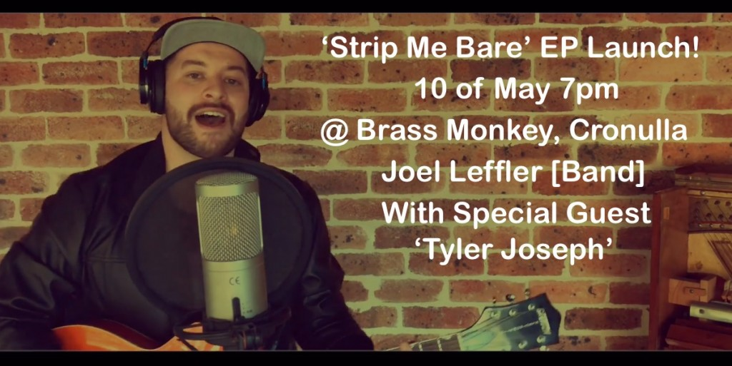 'Strip Me Bare' EP Launch! 10 of May 7pm @ Brass Monkey, Cronulla Joel Leffler [Band] With Special Guest 'Tyler Joseph'2.1